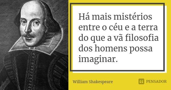 Há mais mistérios entre o céu e a terra do que a vã filosofia dos homens possa imaginar.... Frase de William Shakespeare.