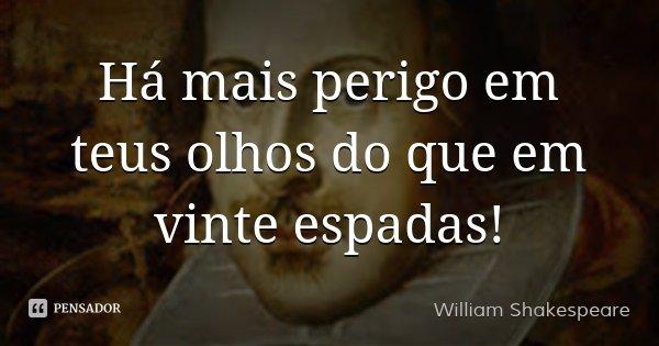 Há mais perigo em teus olhos do que em vinte espadas!... Frase de William Shakespeare.