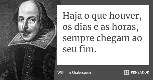 Haja o que houver, os dias e as horas, sempre chegam ao seu fim.... Frase de William Shakespeare.