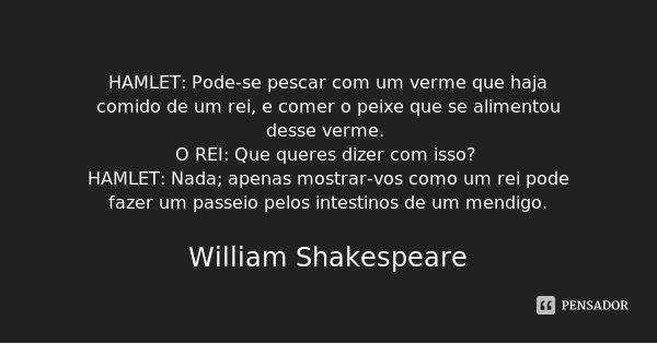 HAMLET: Pode-se pescar com um verme que haja comido de um rei, e comer o peixe que se alimentou desse verme. O REI: Que queres dizer com isso? HAMLET: Nada; ape... Frase de William Shakespeare.