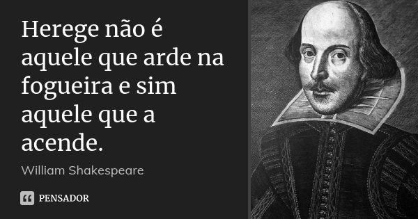 Herege não é aquele que arde na fogueira e sim aquele que a acende.... Frase de William Shakespeare.