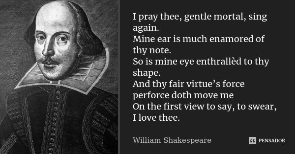 I pray thee, gentle mortal, sing again. Mine ear is much enamored of thy note. So is mine eye enthrallèd to thy shape. And thy fair virtue's force perforce doth... Frase de William Shakespeare.