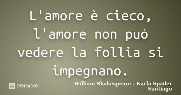 L'amore è cieco, l'amore non può vedere la follia si impegnano.... Frase de William Shakespeare - Karla Spader Santiago.