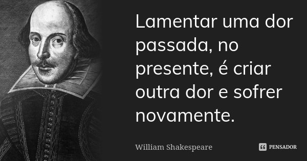 Lamentar uma dor passada, no presente, é criar outra dor e sofrer novamente.... Frase de William Shakespeare.