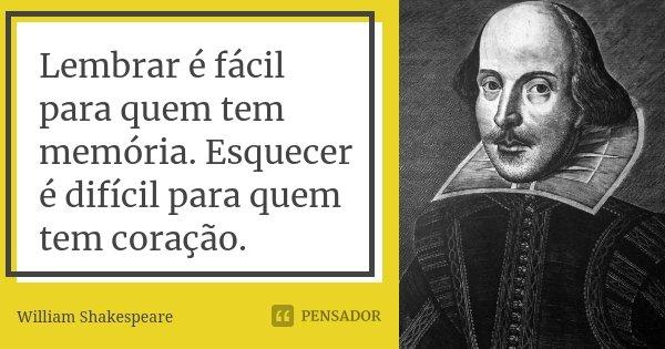 Lembrar é fácil para quem tem memória. Esquecer é difícil para quem tem coração.... Frase de William Shakespeare.