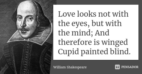 Love looks not with the eyes, but with the mind; And therefore is winged Cupid painted blind.... Frase de William Shakespeare.