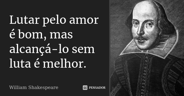 Lutar pelo amor é bom, mas alcançá-lo sem luta é melhor.... Frase de William Shakespeare.