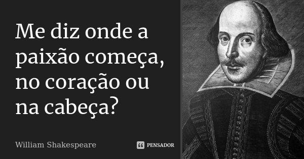 Me diz onde a paixão começa, no coração ou na cabeça?... Frase de William Shakespeare.