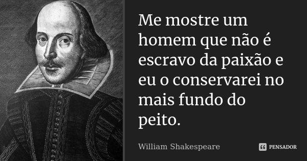Me mostre um homem que não é escravo da paixão e eu o conservarei no mais fundo do peito.... Frase de William Shakespeare.