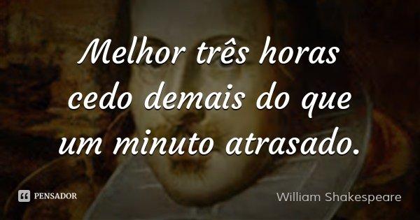 Melhor três horas cedo demais do que um minuto atrasado.... Frase de William Shakespeare.