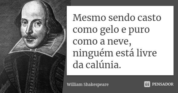Mesmo sendo casto como gelo e puro como a neve, ninguém está livre da calúnia.... Frase de William Shakespeare.