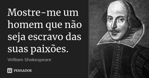 Mostre-me um homem que não seja escravo das suas paixões.... Frase de William Shakespeare.