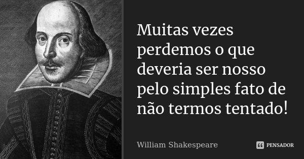 Muitas vezes perdemos o que deveria ser nosso pelo simples fato de não termos tentado!... Frase de William Shakespeare.