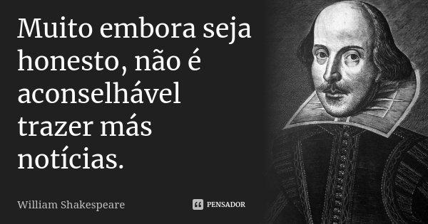 Muito embora seja honesto, não é aconselhável / trazer más notícias.... Frase de William Shakespeare.