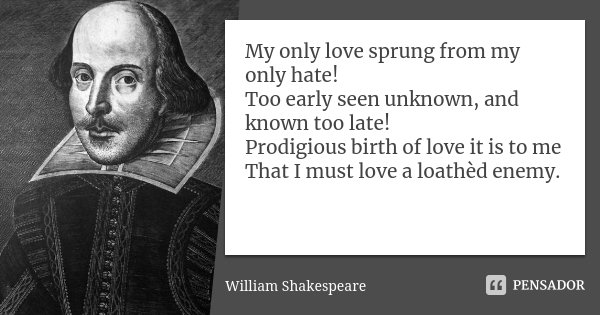 My only love sprung from my only hate! Too early seen unknown, and known too late! Prodigious birth of love it is to me That I must love a loathèd enemy.... Frase de William Shakespeare.