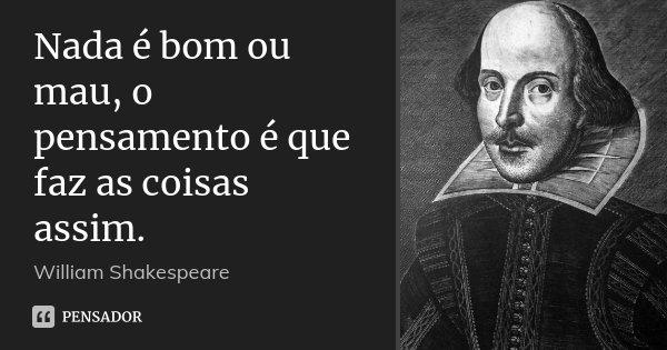 Nada é bom ou mau, o pensamento é que faz as coisas assim.... Frase de William Shakespeare.