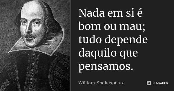 Nada Forçado é Bom: Nada Em Si é Bom Ou Mau; Tudo Depende... William Shakespeare