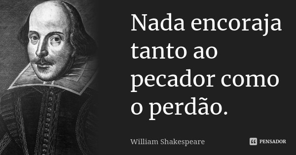 Nada encoraja tanto ao pecador como o perdão.... Frase de William Shakespeare.