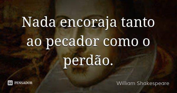 Nada encoraja tanto ao pecador como o perdão.... Frase de William Shakespeare.