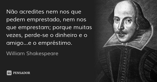 Não acredites nem nos que pedem emprestado, nem nos que emprestam; porque muitas vezes, perde-se o dinheiro e o amigo...e o empréstimo.... Frase de William Shakespeare.