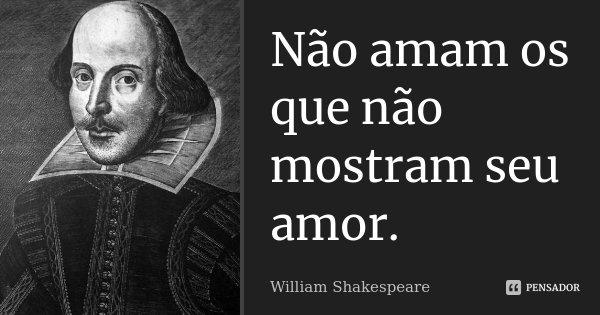 Não amam os que não mostram seu amor.... Frase de William Shakespeare.