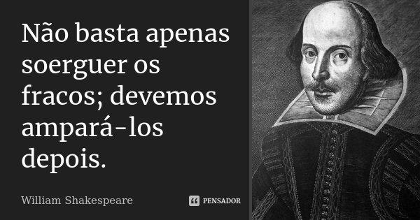 Não basta apenas soerguer os fracos; devemos ampará-los depois.... Frase de William Shakespeare.