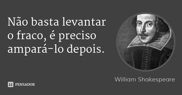 Não basta levantar o fraco, é preciso ampará-lo depois.... Frase de William Shakespeare.