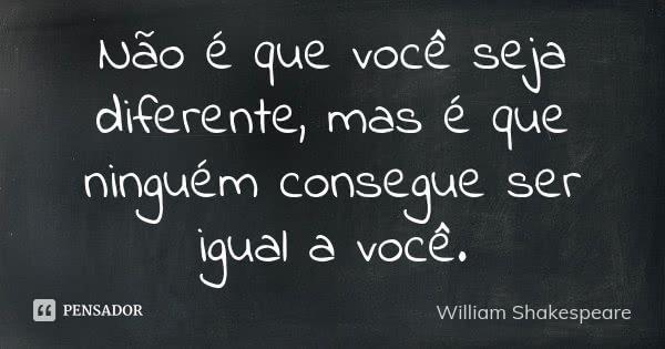 Não é que você seja diferente, mas é que ninguém consegue ser igual a você.... Frase de William Shakespeare.