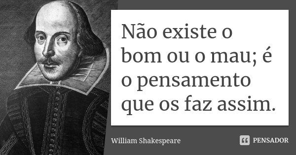 Não existe o bom ou o mau; é o pensamento que os faz assim.... Frase de William Shakespeare.