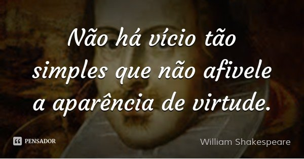 Não há vício tão simples que não afivele a aparência de virtude.... Frase de William Shakespeare.