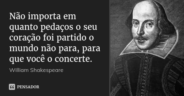 Não importa em quanto pedaços o seu coração foi partido o mundo não para, para que você o concerte.... Frase de William Shakespeare.