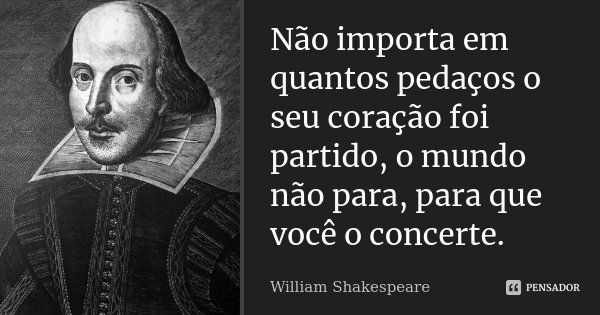 Não importa em quantos pedaços o seu coração foi partido, o mundo não para, para que você o concerte.... Frase de William Shakespeare.