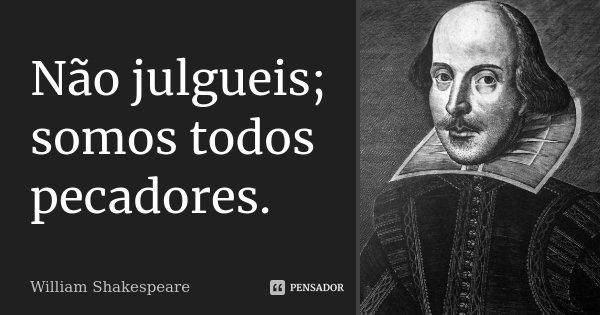 Não julgueis; somos todos pecadores.... Frase de William Shakespeare.