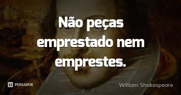 Não peças emprestado nem emprestes.... Frase de William Shakespeare.