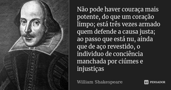 Não pode haver couraça mais potente, do que um coração limpo; está três vezes armado quem defende a causa justa; ao passo que está nu, ainda que de aço revestid... Frase de William Shakespeare.