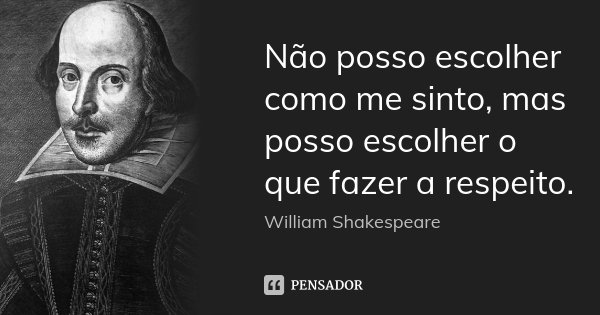 Não posso escolher como me sinto, mas posso escolher o que fazer a respeito.... Frase de William Shakespeare.