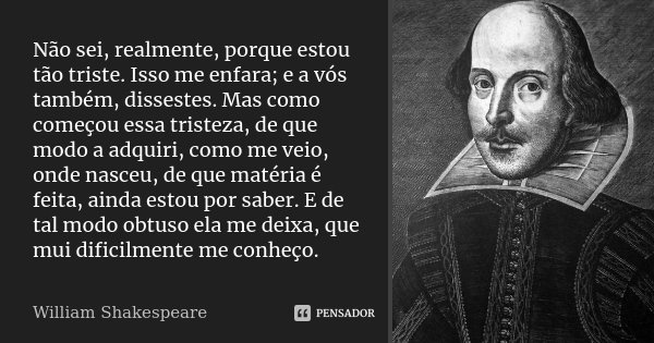Não sei, realmente, porque estou tão triste. Isso me enfara; e a vós também, dissestes. Mas como começou essa tristeza, de que modo a adquiri, como me veio, ond... Frase de William Shakespeare.