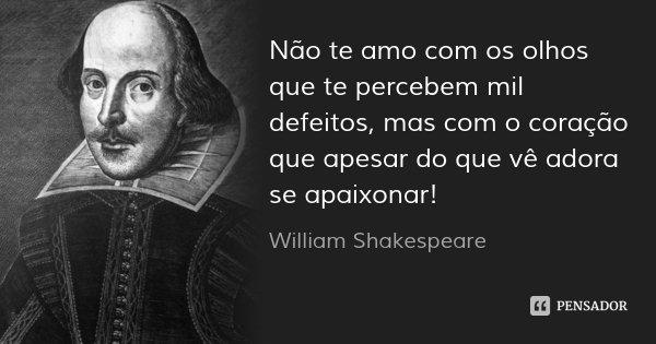 Não te amo com os olhos que te percebem mil defeitos, mas com o coração que apesar do que vê adora se apaixonar!... Frase de William Shakespeare.