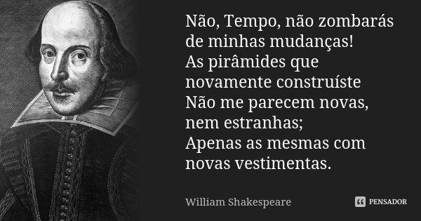 Não, Tempo, não zombarás de minhas mudanças! As pirâmides que novamente construíste Não me parecem novas, nem estranhas; Apenas as mesmas com novas vestimentas.... Frase de William Shakespeare.