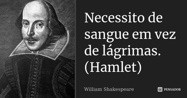 Necessito de sangue em vez de lágrimas. (Hamlet)... Frase de William Shakespeare.