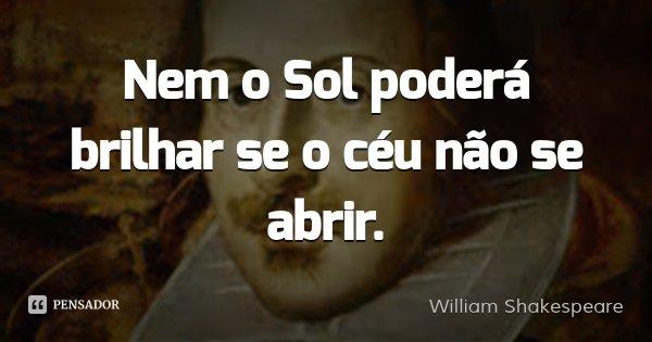 Nem o Sol poderá brilhar se o céu não se abrir.... Frase de William Shakespeare.