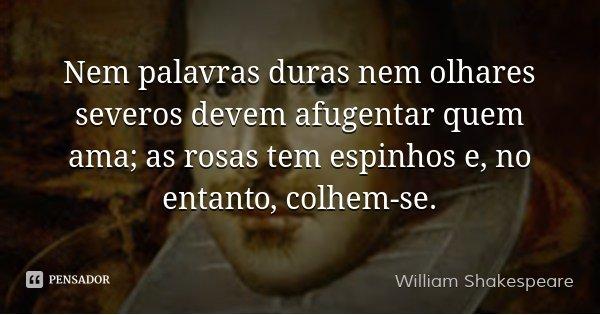 Nem palavras duras nem olhares severos devem afugentar quem ama; as rosas tem espinhos e, no entanto, colhem-se.... Frase de William Shakespeare.