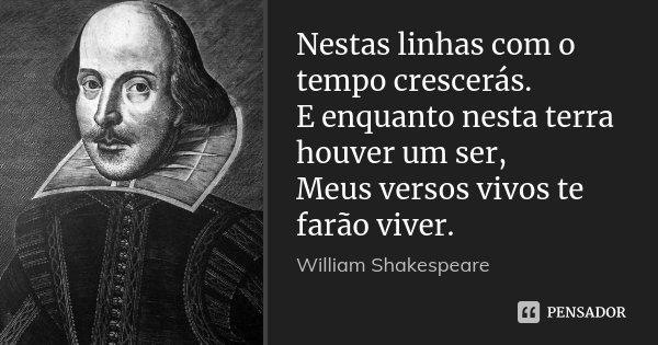 Nestas linhas com o tempo crescerás. E enquanto nesta terra houver um ser, Meus versos vivos te farão viver.... Frase de William Shakespeare.