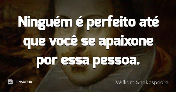 Ninguém é perfeito até que você se apaixone por essa pessoa.... Frase de William Shakespeare.