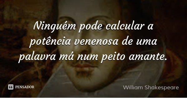 Ninguém pode calcular a potência venenosa de uma palavra má num peito amante.... Frase de William Shakespeare.