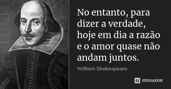 No entanto, para dizer a verdade, hoje em dia a razão e o amor quase não andam juntos.... Frase de William Shakespeare.