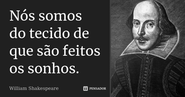 Nós somos do tecido de que são feitos os sonhos.... Frase de William Shakespeare.