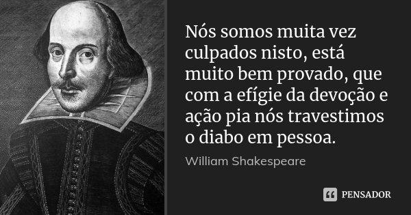 Nós somos muita vez culpados nisto, está muito bem provado, que com a efígie da devoção e ação pia nós travestimos o diabo em pessoa.... Frase de William Shakespeare.