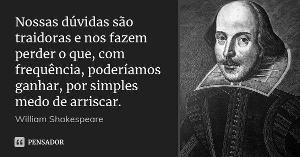 Nossas dúvidas são traidoras e nos fazem perder o que, com frequência, poderíamos ganhar, por simples medo de arriscar.... Frase de William Shakespeare.