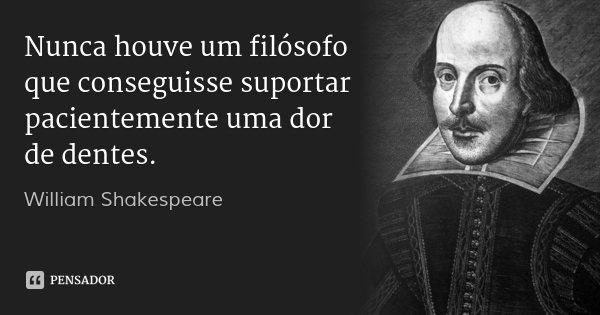 Nunca houve um filósofo / que conseguisse suportar pacientemente uma dor de dentes.... Frase de William Shakespeare.